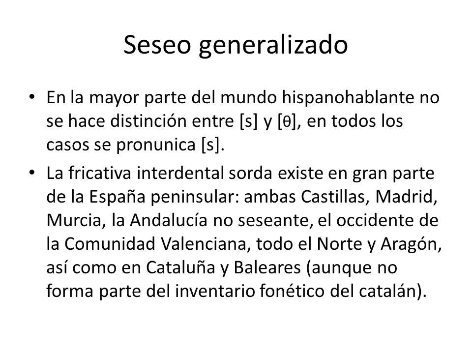 Seseo generalizado En la mayor parte del mundo hispanohablante no se hace distinción entre [s] y [θ], en todos los casos se pronunica [s].